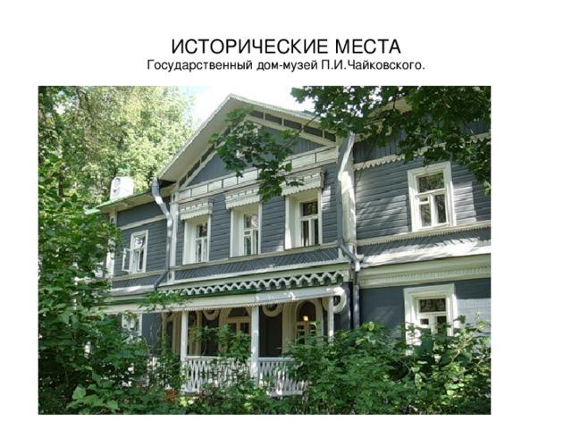 ИСТОРИЧЕСКИЕ МЕСТА  Государственный дом-музей П.И.Чайковского.