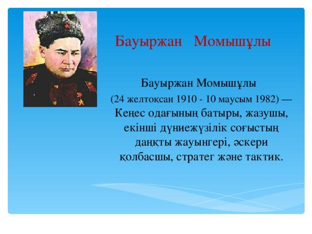 Бауыржан Момышұлы Бауыржан Момышұлы (24 желтоқсан 1910 - 10 маусым 1982) — Кеңес одағының батыры, жазушы, екінші дүниежүзілік соғыстың даңқты жауынгері, әскери қолбасшы, стратег және тактик.