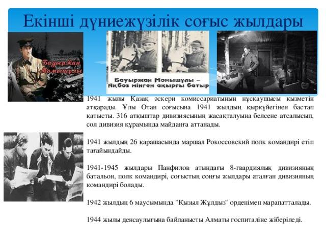Екінші дүниежүзілік соғыс жылдары   1941 жылы Қазақ әскери комиссариатының нұсқаушысы қызметін атқарады. Ұлы Отан соғысына 1941 жылдың қыркүйегінен бастап қатысты. 316 атқыштар дивизиясының жасақталуына белсене атсалысып, сол дивизия құрамында майданға аттанады. 1941 жылдың 26 қарашасында маршал Рокоссовский полк командирі етіп тағайындайды. 1941-1945 жылдары Панфилов атындағы 8-гвардиялық дивизияның батальон, полк командирі, соғыстың соңғы жылдары аталған дивизияның командирі болады. 1942 жылдың 6 маусымында