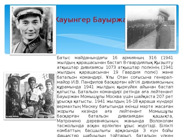 Жауынгер Бауыржан Батыс майданындағы 16 армияның 316 (1941 жылдың қарашасынан бастап 8-гвардиялық Қызылту атқыштар дивизиясы 1073 атқыштар полкінің (1941 жылдың қарашасынан 19 Гвардия полкі) және батальон командирі. Ұлы Отан соғысына генерал-майор И.В. Панфилов басқарған әйгілі дивизиясының құрамында 1941 жылдың қыркүйек айынан бастап қатысты. Батальон командирі ретінде аға лейтенант Бауыржан Момышұлы Москва үшін шайқаста 207 рет ұрысқа қатысты. 1941 жылдың 16-18 қараша күндері вермахтың Мәскеу бағытында екінші мәрте жасаған жорығы кезінде аға лейтенант Момышұлы басқарған батальон дивизиядан қашықта, Матронино деревнясының жанында Волоколам тасжолында асқан ерлікпен ұрыс жүргізді. Білікті комбаттың басшылығы арқасында 3 күн бойы фашистер шабуылын тойтарып, батальон үлкен шығынсыз, ұрысқа қабілетті жағдайда қоршаудан шығады.