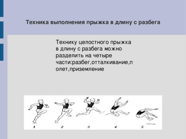 Техника выполнения прыжка в длину с разбега Технику целостного прыжка в длину с разбега можно разделить на четыре части:разбег,отталкивание,полет,приземление