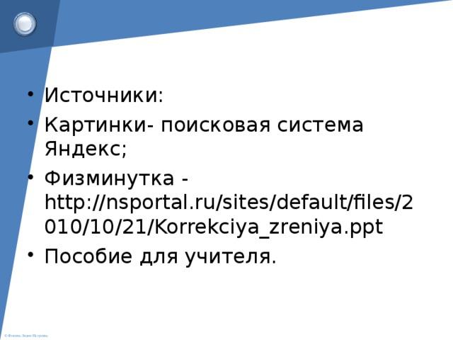 Источники: Картинки- поисковая система Яндекс; Физминутка - http://nsportal.ru/sites/default/files/2010/10/21/Korrekciya_zreniya.ppt Пособие для учителя.