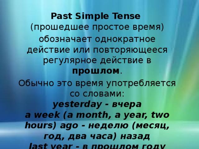 Past Simple Tense ( прошедшее  простое время) обозначает однократное действие или повторяющееся регулярное действие в прошлом . Обычно это время употребляется со словами: yesterday - вчера a week (a month, a year, two hours) ago  - неделю ( месяц, год, два часа) назад last year  - в прошлом году