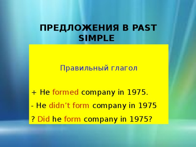 ПРЕДЛОЖЕНИЯ В PAST SIMPLE  Правильный глагол + He formed company in 1975. - He didn't form company in 1975 ? Did he form company in 1975?