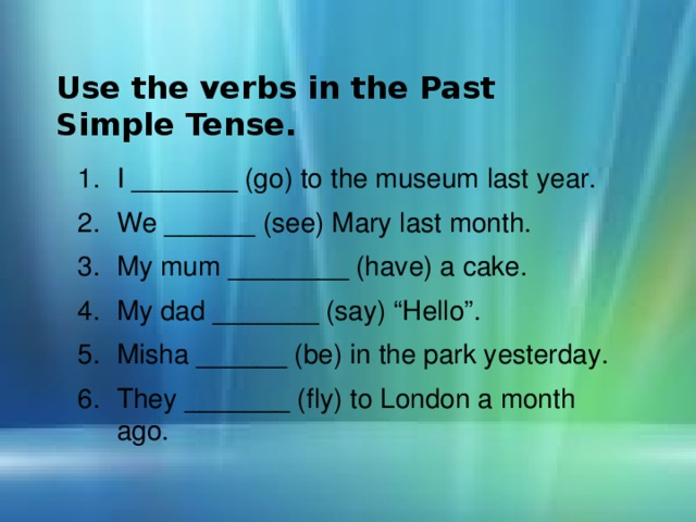 Use the verbs in the Past Simple Tense.