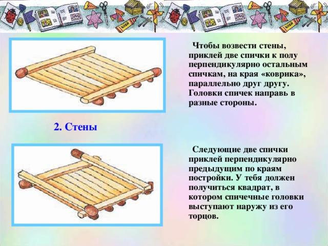 Чтобы возвести стены, приклей две спички к полу перпендикулярно остальным спичкам, на края «коврика», параллельно друг другу. Головки спичек направь в разные стороны.     Следующие две спички приклей перпендикулярно предыдущим по краям постройки. У тебя должен получиться квадрат, в котором спичечные головки выступают наружу из его торцов.  Чтобы возвести стены, приклей две спички к полу перпендикулярно остальным спичкам, на края «коврика», параллельно друг другу. Головки спичек направь в разные стороны.     Следующие две спички приклей перпендикулярно предыдущим по краям постройки. У тебя должен получиться квадрат, в котором спичечные головки выступают наружу из его торцов.  2. Стены