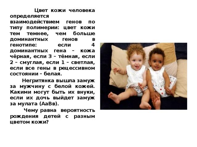 Цвет кожи человека определяется взаимодействием генов по типу полимерии: цвет кожи тем темнее, чем больше доминантных генов в генотипе: если 4 доминантных гена – кожа чёрная, если 3 – тёмная, если 2 – смуглая, если 1 – светлая, если все гены в рецессивном состоянии – белая.  Негритянка вышла замуж за мужчину с белой кожей. Какими могут быть их внуки, если их дочь выйдет замуж за мулата (АаВв).  Чему равна вероятность рождения детей с разным цветом кожи?