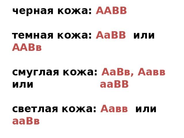 черная кожа: ААВВ  темная кожа: АаВВ или ААВв  смуглая кожа: АаВв, Аавв или      ааВВ  светлая кожа: Аавв или ааВв  белая кожа: аавв
