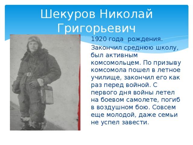 Шекуров Николай Григорьевич 1920 года рождения. Закончил среднюю школу, был активным комсомольцем. По призыву комсомола пошел в летное училище, закончил его как раз перед войной. С первого дня войны летел на боевом самолете, погиб в воздушном бою. Совсем еще молодой, даже семьи не успел завести.