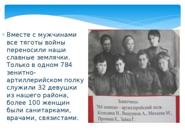 Вместе с мужчинами все тяготы войны переносили наши славные землячки. Только в одном 784 зенитно-артиллерийском полку служили 32 девушки из нашего района, более 100 женщин были санитарками, врачами, связистами.