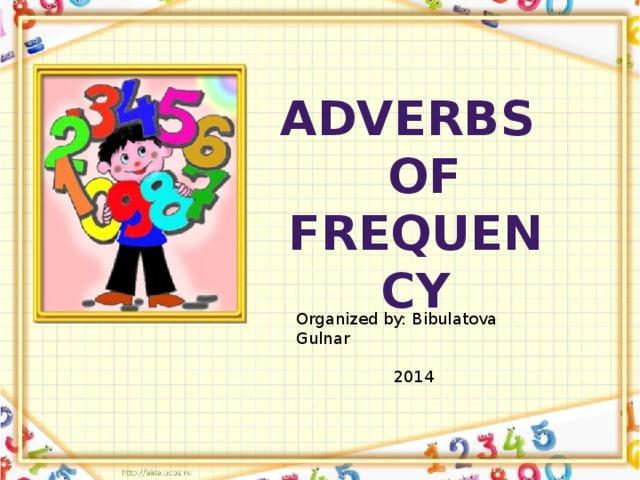 Adverbs  of frequency   Organized by: Bibulatova Gulnar  2014