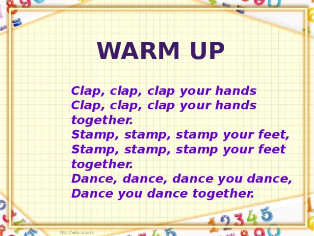 Warm up Clap, clap, clap your hands Clap, clap, clap your hands together. Stamp, stamp, stamp your feet, Stamp, stamp, stamp your feet together. Dance, dance, dance you dance, Dance you dance together.