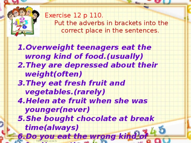 Exercise 12 p 110. Put the adverbs in brackets into the correct place in the sentences.