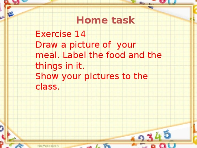 Home task Exercise 14 Draw a picture of your meal. Label the food and the things in it. Show your pictures to the class.
