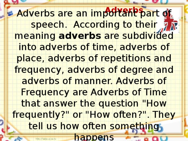 Adverbs Adverbs are an important part of speech. According to their meaning adverbs are subdivided into adverbs of time, adverbs of place, adverbs of repetitions and frequency, adverbs of degree and adverbs of manner. Adverbs of Frequency are Adverbs of Time that answer the question
