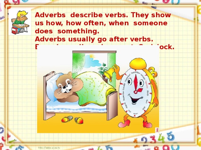 Adverbs describe verbs. They show us how, how often, when someone does something. Adverbs usually go after verbs. E.g. I usually wake up at 8 o'clock.