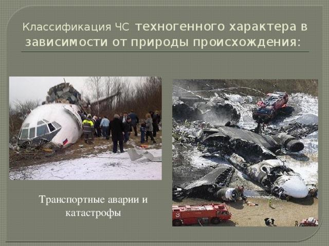 Классификация ЧС  техногенного характера в зависимости от природы происхождения: Транспортные аварии и катастрофы