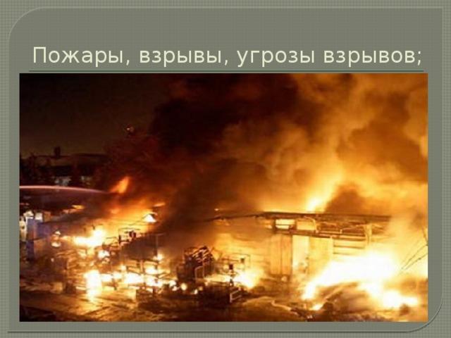 Пожары, взрывы, угрозы взрывов;