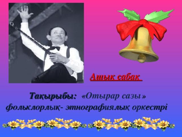 А шық сабақ      Тақырыбы: « Отырар сазы » фольклорлық- этнографиялық оркестрі
