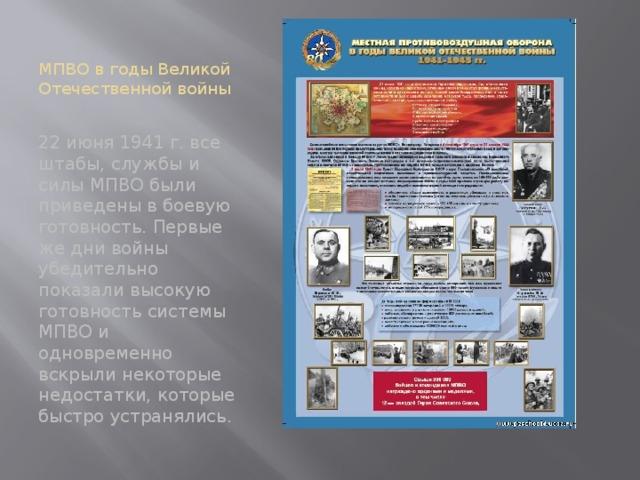МПВО в годы Великой Отечественной войны 22 июня 1941 г. все штабы, службы и силы МПВО были приведены в боевую готовность. Первые же дни войны убедительно показали высокую готовность системы МПВО и одновременно вскрыли некоторые недостатки, которые быстро устранялись.