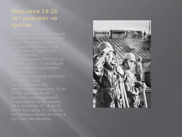 Мальчики 14-16 лет дежурят на крыше. Важную роль в мобилизации МПВО на успешное решение задач, вставших в связи с нападением фашистской Германии на Советский Союз, сыграло постановление СНК СССР от 2 июля 1941 г. «О всеобщей обязательной подготовке населения к противовоздушной обороне». Согласно этому постановлению все советские граждане от 16 до 60 лет должны были, овладеть необходимыми знаниями по МПВО. Кроме того, мужчины от 16 до 60 лет и женщины от 18 до 50 лет обязаны были состоять в группах самозащиты.