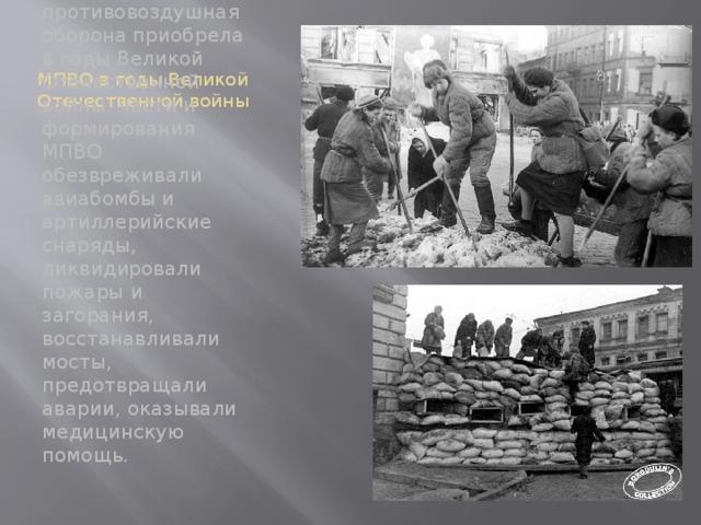 МПВО в годы Великой Отечественной войны Особенно широкий размах местная противовоздушная оборона приобрела в годы Великой Отечественной войны: части и формирования МПВО обезвреживали авиабомбы и артиллерийские снаряды, ликвидировали пожары и загорания, восстанавливали мосты, предотвращали аварии, оказывали медицинскую помощь.