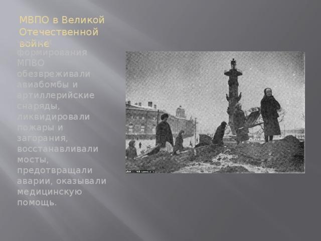МВПО в Великой Отечественной войне части и формирования МПВО обезвреживали авиабомбы и артиллерийские снаряды, ликвидировали пожары и загорания, восстанавливали мосты, предотвращали аварии, оказывали медицинскую помощь.