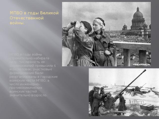 МПВО в годы Великой Отечественной войны. МПВО в годы войны стремительно набирала силу. Численность ее формирований превысила 6 млн. человек; участковые формирования были реорганизованы в городские воинские части МПВО, а число инженерно-противохимических воинских частей значительно возросло.