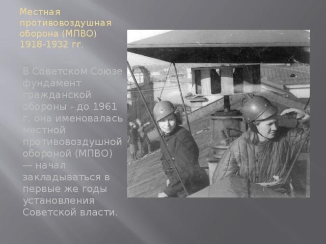 Местная противовоздушная оборона (МПВО) 1918-1932 гг. В Советском Союзе фундамент гражданской обороны - до 1961 г. она именовалась местной противовоздушной обороной (МПВО) — начал закладываться в первые же годы установления Советской власти.