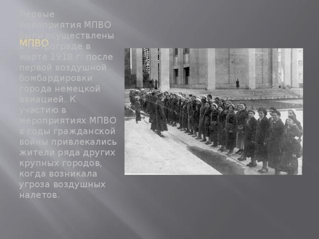 МПВО Первые мероприятия МПВО были осуществлены в Петрограде в марте 1918 г. после первой воздушной бомбардировки города немецкой авиацией. К участию в мероприятиях МПВО в годы гражданской войны привлекались жители ряда других крупных городов, когда возникала угроза воздушных налетов.