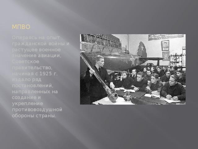 МПВО Опираясь на опыт гражданской войны и растущее военное значение авиации, Советское правительство, начиная с 1925 г. издало ряд постановлений, направленных на создание и укрепление противовоздушной обороны страны.