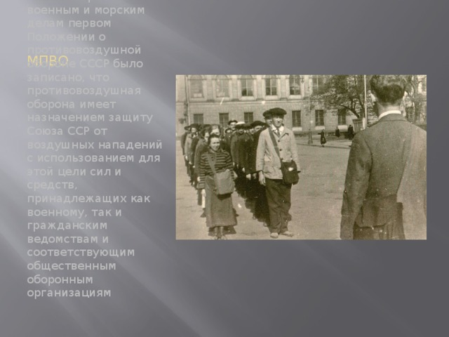 МПВО В утвержденном в 1928 г. Наркомом по военным и морским делам первом Положении о противовоздушной обороне СССР было записано, что противовоздушная оборона имеет назначением защиту Союза ССР от воздушных нападений с использованием для этой цели сил и средств, принадлежащих как военному, так и гражданским ведомствам и соответствующим общественным оборонным организациям