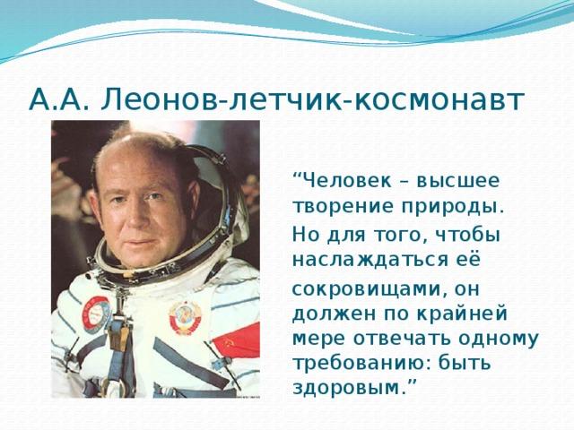 """А.А. Леонов-летчик-космонавт """" Человек – высшее творение природы. Но для того, чтобы наслаждаться её сокровищами, он должен по крайней мере отвечать одному требованию: быть здоровым."""""""