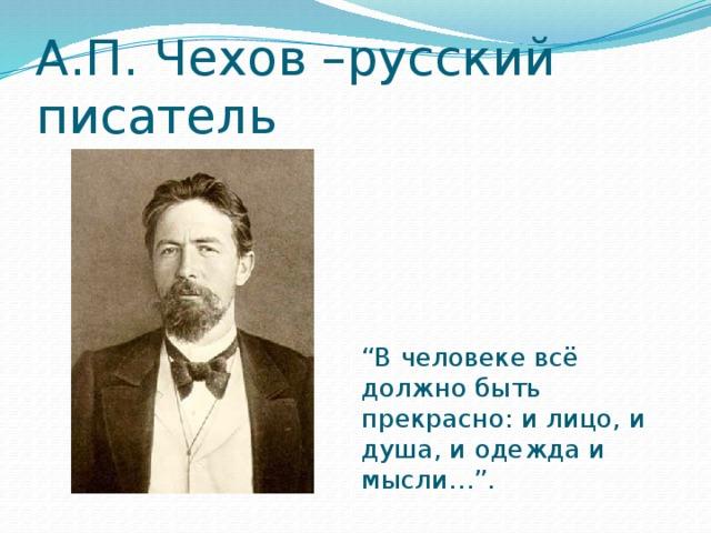 """А.П. Чехов –русский писатель """" В человеке всё должно быть прекрасно: и лицо, и душа, и одежда и мысли…""""."""