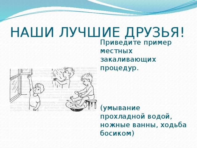 НАШИ ЛУЧШИЕ ДРУЗЬЯ! Приведите пример местных закаливающих процедур. (умывание прохладной водой, ножные ванны, ходьба босиком)