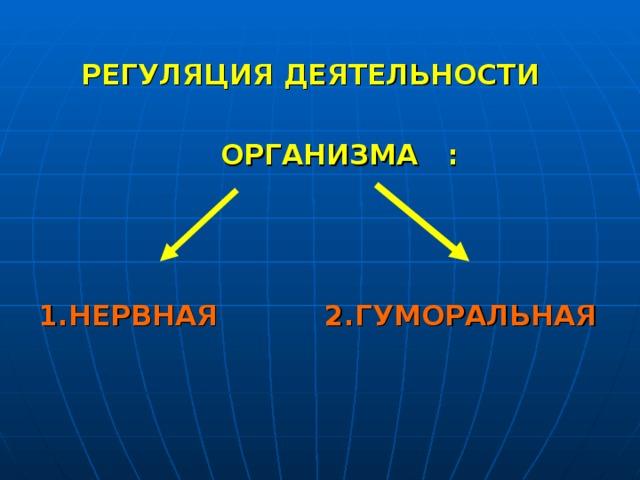 РЕГУЛЯЦИЯ ДЕЯТЕЛЬНОСТИ   ОРГАНИЗМА  :    1.НЕРВНАЯ  2.ГУМОРАЛЬНАЯ