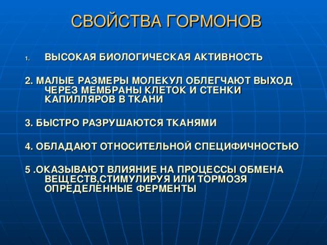 СВОЙСТВА ГОРМОНОВ ВЫСОКАЯ БИОЛОГИЧЕСКАЯ АКТИВНОСТЬ  2. МАЛЫЕ РАЗМЕРЫ МОЛЕКУЛ ОБЛЕГЧАЮТ ВЫХОД ЧЕРЕЗ МЕМБРАНЫ КЛЕТОК И СТЕНКИ КАПИЛЛЯРОВ В ТКАНИ  3. БЫСТРО РАЗРУШАЮТСЯ ТКАНЯМИ  4. ОБЛАДАЮТ ОТНОСИТЕЛЬНОЙ СПЕЦИФИЧНОСТЬЮ  5 .ОКАЗЫВАЮТ ВЛИЯНИЕ НА ПРОЦЕССЫ ОБМЕНА ВЕЩЕСТВ,СТИМУЛИРУЯ ИЛИ ТОРМОЗЯ ОПРЕДЕЛЕННЫЕ ФЕРМЕНТЫ