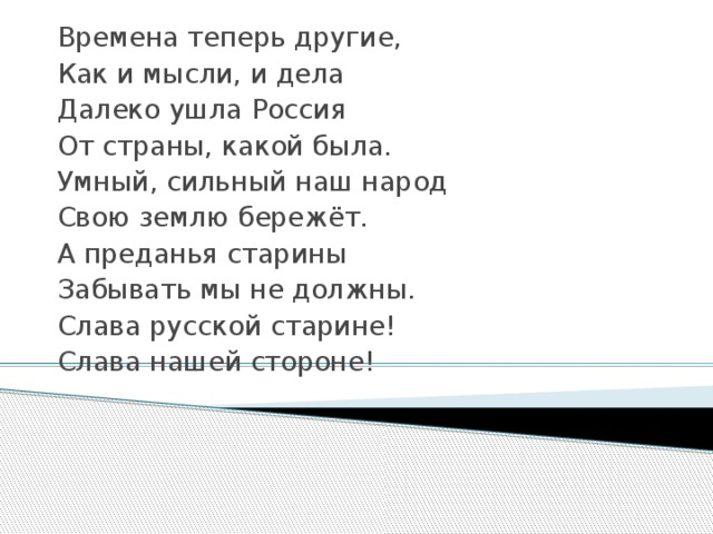Времена теперь другие, Как и мысли, и дела Далеко ушла Россия От страны, какой была. Умный, сильный наш народ Свою землю бережёт. А преданья старины Забывать мы не должны. Слава русской старине! Слава нашей стороне!