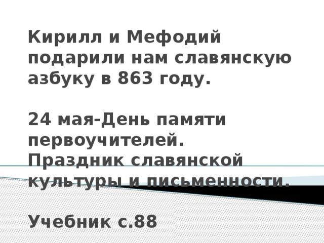 Кирилл и Мефодий подарили нам славянскую азбуку в 863 году.   24 мая-День памяти первоучителей.  Праздник славянской культуры и письменности.   Учебник с.88