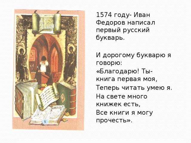 1574 году- Иван Федоров написал первый русский букварь. И дорогому букварю я говорю: «Благодарю! Ты- книга первая моя, Теперь читать умею я. На свете много книжек есть, Все книги я могу прочесть».