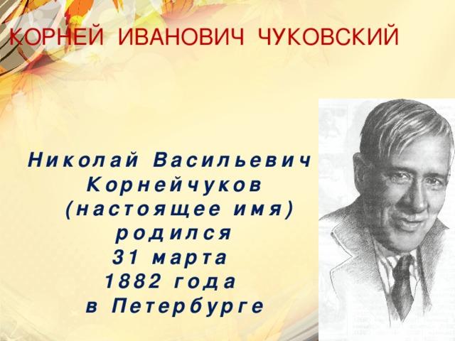 КОРНЕЙ ИВАНОВИЧ ЧУКОВСКИЙ Николай Васильевич Корнейчуков  (настоящее имя)  родился 31 марта 1882 года в Петербурге