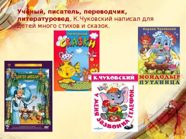 Учёный, писатель, переводчик, литературовед , К.Чуковский написал для детей много стихов и сказок.