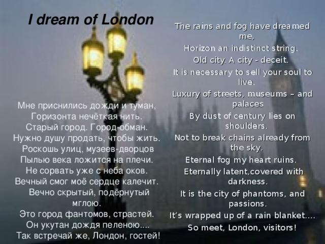 I dream of London   The rains and fog have dreamed me, Horizon an indistinct string. Old city. A city - deceit. It is necessary  to sell your soul to live. Luxury of streets, museums – and palaces By dust of century lies on shoulders. N ot to break chains already from the sk y . Eternal fog  my heart ruins .  Eternally latent, covered with darkness . It is the city of phantoms, and passions. It' s wrapped up of a rain blanket .... So meet, London, visitors! Мне приснились дожди и туман, Горизонта нечёткая нить. Старый город. Город-обман. Нужно душу продать, чтобы жить. Роскошь улиц, музеев-дворцов Пылью века ложится на плечи. Не сорвать уже с неба оков. Вечный смог моё сердце калечит.  Вечно скрытый, подёрнутый мглою. Это город фантомов, страстей. Он укутан дождя пеленою.... Так встречай же, Лондон, гостей!