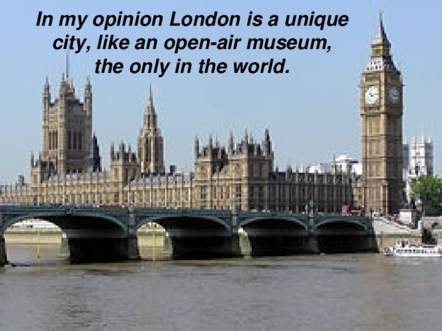 In my opinion  London is a unique  city, like an open-air museum, the only in the world.