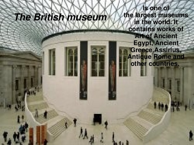 Is one of the largest museums in the world. It contains works of Art of Ancient Egypt, Ancient Greece,Assirius, Antique Rome and other countries. The British museum