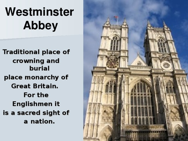 Westminster Abbey    Traditional place of crowning and burial place monarchy of Great Britain. For the Englishmen it is a sacred sight of a  nation.