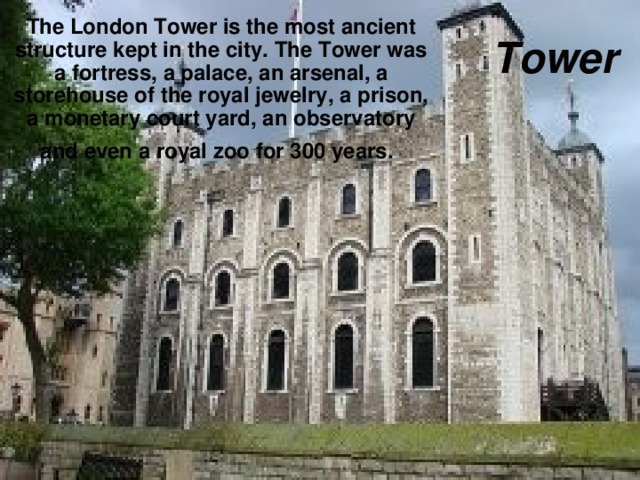 The London Tower is the most ancient structure kept in the city. The Tower was a fortress, a palace, an arsenal, a storehouse of the royal jewelry, a prison, a monetary court yard, an observatory and even a royal zoo for 300 years.  Tower