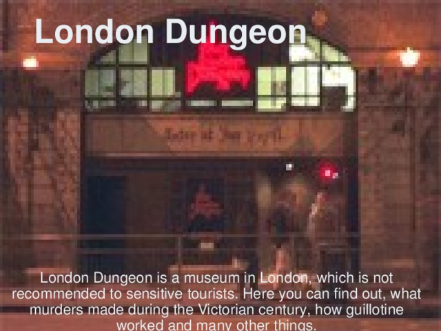 London Dungeon London Dungeon is a museum in London, which is not recommended to sensitive tourists. Here you can find out, what murders made during the Victorian century, how guillotine worked and many other things.