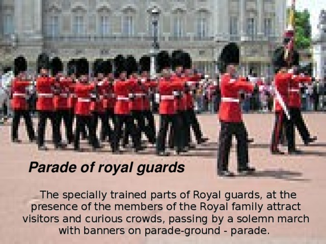 Parade of royal guards  The specially trained parts of Royal guards, at the presence of the members of the  R oyal family attract visitors and  curious crowds, pass ing by a solemn march with banners on parade-ground - parade.