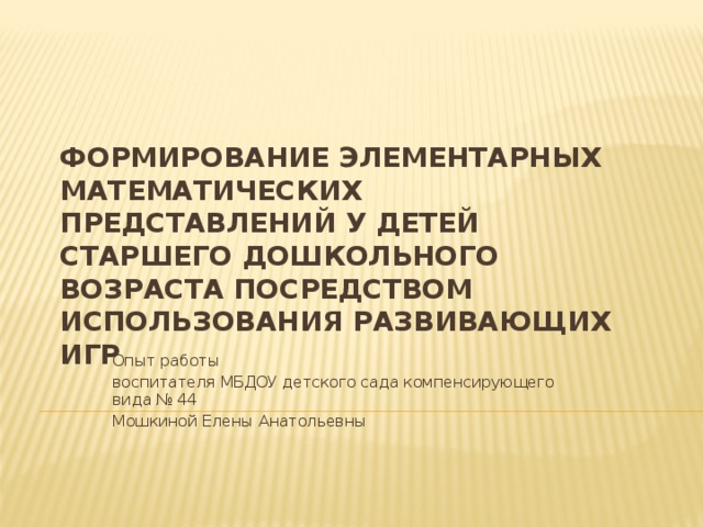 ФОРМИРОВАНИЕ ЭЛЕМЕНТАРНЫХ МАТЕМАТИЧЕСКИХ ПРЕДСТАВЛЕНИЙ У ДЕТЕЙ СТАРШЕГО ДОШКОЛЬНОГО ВОЗРАСТА посредством использования развивающих игр Опыт работы воспитателя МБДОУ детского сада компенсирующего вида № 44 Мошкиной Елены Анатольевны